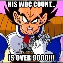 Over 9000 - His WBC count... is over 9000!!!