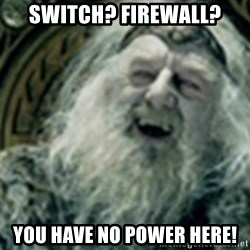 you have no power here - Switch? Firewall? You have no power here!