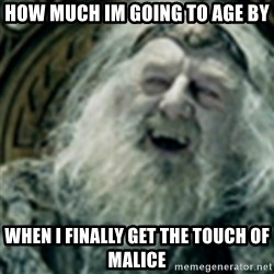 you have no power here - How much im going to age by When i finally get the touch of malice