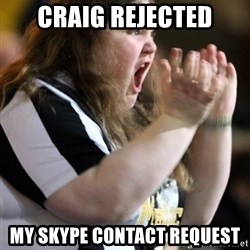 Screaming Fatty - craig rejected my skype contact request