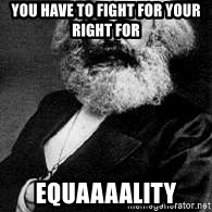 Marx - You have to fight for your right for  equaaaality