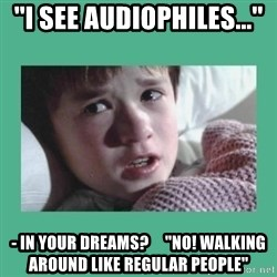 sixth sense - ''I see Audiophiles...'' - In your dreams?     ''NO! Walking around like regular people''