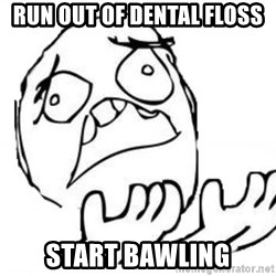 WHY SUFFERING GUY - run out of dental floss start bawling