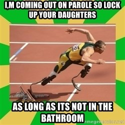 OSCAR PISTORIUS - I,M COMING OUT ON PAROLE SO LOCK UP YOUR DAUGHTERS AS LONG AS ITS NOT IN THE BATHROOM