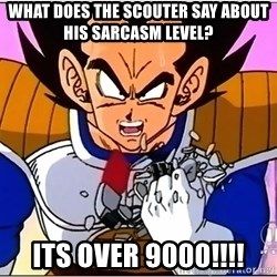 Over 9000 - What does the scouter say about his sarcasm level? ITS OVER 9000!!!!
