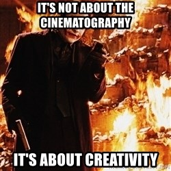 It's about sending a message - IT'S NOT ABOUT THE CINEMATOGRAPHY  IT'S ABOUT CREATIVITY