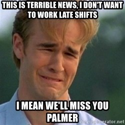 Crying Dawson - This is terrible news, I don't want to work late shifts I mean we'll miss you Palmer