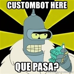Bender IMHO - custombot here      que pasa?