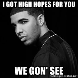 Drake quotes - I GOT HIGH HOPES FOR YOU WE GON' SEE