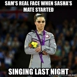 Unimpressed McKayla Maroney - Sam's real face when Sasha's mate started  singing last night