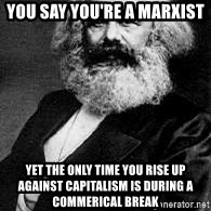 Marx - You say you're a Marxist Yet the only time you rise up against capitalism is during a commerical break