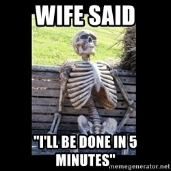 """Still Waiting - wIFE SAID """"i'LL BE DONE IN 5 MINUTES"""""""