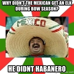 Sombrero Mexican - Why didn't the mexican get an elk during bow season? He didnt habanero