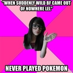 """Idiot Nerd Girl - """"WHEN SUDDENLY WILD BF CAME OUT OF NOWHERE LEL"""" Never played pokemon"""