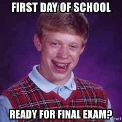 Bad Luck Brian - First day of school ready for final exam?