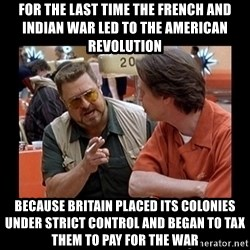 walter sobchak - for the last time the french and indian war led to the american revolution because britain placed its colonies under strict control and began to tax them to pay for the war
