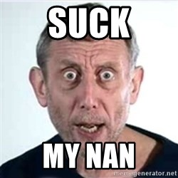 Michael Rosen  - suck my nan