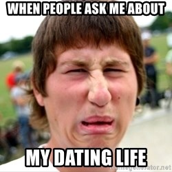 Disgusted Nigel - When people ask me about my dating life