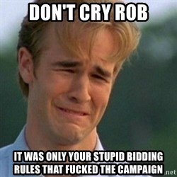 Crying Dawson - don't cry rob it was only your stupid bidding rules that fucked the campaign