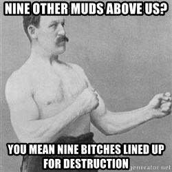 Overly Manly Man, man - NINE OTHER MUDS ABOVE US? YOU MEAN NINE BITCHES LINED UP FOR DESTRUCTION