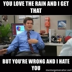 You're wrong and I hate you - You love the rain and I get that But you're wrong and I hate you