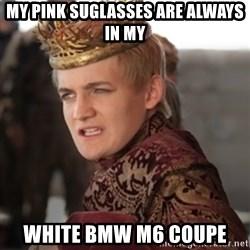 Douchebag Joffrey Baratheon - My PINK suglasses are always in my white BMW M6 Coupe