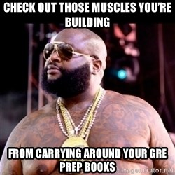 Fat Rick Ross - Check out those muscles you're building from carrying around your GRE prep books