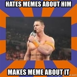 John cena be like you got a big ass dick - Hates memes about him Makes meme about it