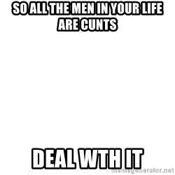 Deal With It - so all the men in your life are cunts deal wth it