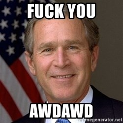 George Bush - FUCK YOU AWdawd