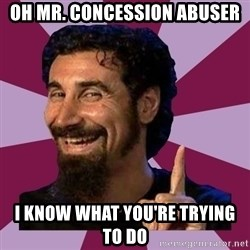 Serj Tankian - oh mr. concession abuser i know what you're trying to do