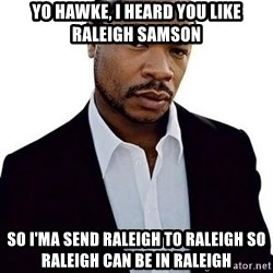 Xzibit - Yo Hawke, I heard you like Raleigh Samson So I'ma send Raleigh to Raleigh so Raleigh can be in Raleigh