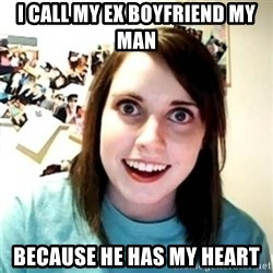 Psycho Ex Girlfriend - i call my ex boyfriend my man because he has my heart