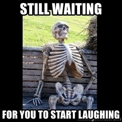 Still Waiting - STILL WAITINg FOR YOU TO START LAUGHING