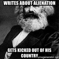 Marx - writes about alienation Gets kicked out of his country
