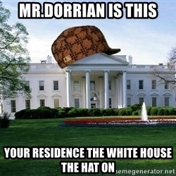 scumbag whitehouse - MR.DORRIAN IS THIS YOUR RESIDENCE THE WHITE HOUSE THE HAT ON
