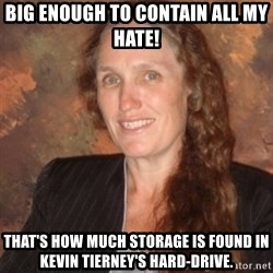 Westboro Baptist Church Lady - Big enough to contain all my hate! That's how much storage is found in Kevin Tierney's hard-drive.