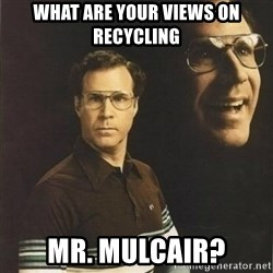 will ferrell - WHAT ARE YOUR VIEWS ON RECYCLING MR. MULCAIR?