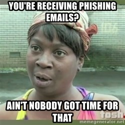Everybody got time for that - You're receiving phishing emails? ain't nobody got time for that