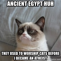 Grumpy cat good - ancient egypt huh they used to worship cats before i became an atheist