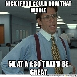 That would be great - Nick if you could row that whole 5k at a 1:30 that'd be great