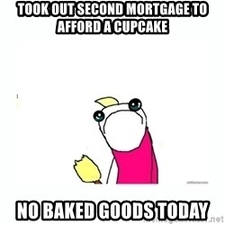 sad do all the things - Took out second mortgage to afford a cupcake no baked goods today