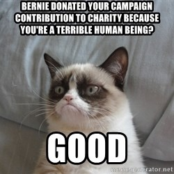 Grumpy cat good - Bernie donated your campaign contribution to charity because you're a terrible human being? GOOD