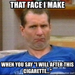 "Al Bundy - That face I make when you say ""I will after this cigarette..."""