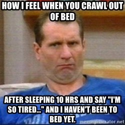 "Al Bundy - How I feel when you crawl out of bed after sleeping 10 hrs and say ""I'm so tired..."" and I haven't been to bed yet."