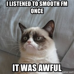 Grumpy cat good - I listened to Smooth FM once It was awful