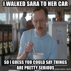 things are getting serious - i walked sara to her car so i guess you could say things are pretty serious