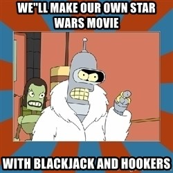 Blackjack and hookers bender - WE''LL MAKE OUR OWN STAR WARS MOVIE WITH BLACKJACK AND HOOKERS