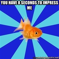 Absentminded Goldfish - You have 8 seconds to impress me