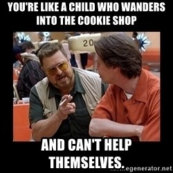 walter sobchak - You're like a child who wanders into the cookie shop and can't help themselves.